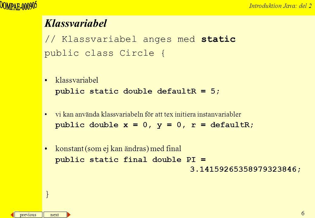 previous next 7 Introduktion Java: del 2 Exempel: Light3 public class Light3 { /* statisk/klass variabel som delas av alla instanser */ private static boolean defaultOnValue = false; protected boolean isOn = defaultOnValue; //...