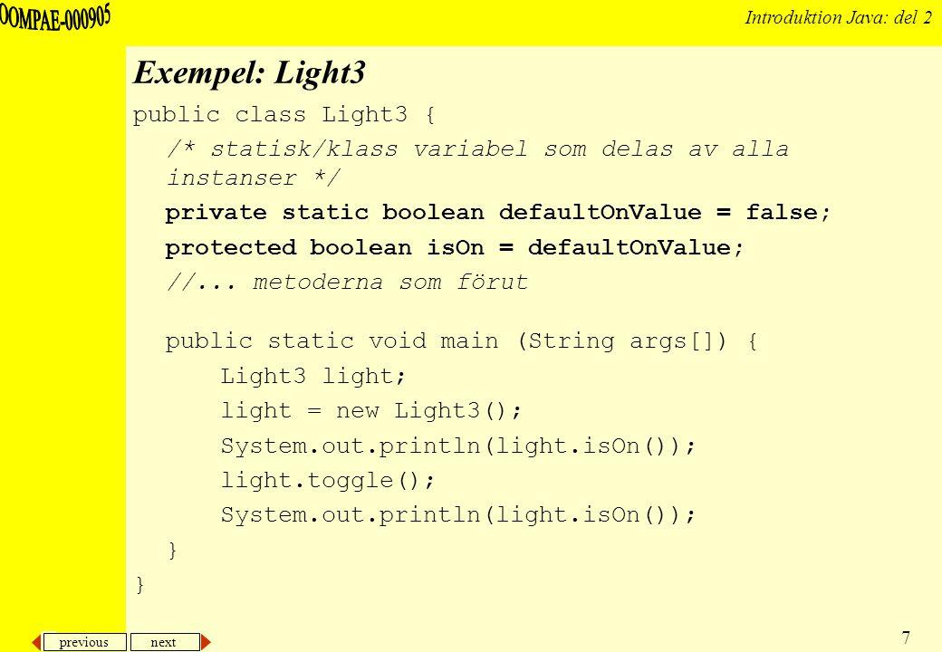 previous next 8 Introduktion Java: del 2 Konstruktor En konstruktör är en speciell rutin som instansierar en klass –I Java har en konstruktor samma namn som klassen –Exempel: konstruktorn för klassen Circle heter Circle() och objekt av klassen skapas med hjälp av den på följande sätt Circle c1 = new Circle(); –En konstruktör skrivs på samma sätt som en metod public Circle() { } –Observera att i Java anges inget returvärde för en konstruktor utan detta är alltid (underförstått) en instans av aktuell klass Detta gör också att vi syntaktiskt kan skilja på konstruktorer och andra metoder