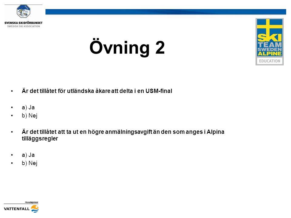 Övning 2 Är det tillåtet för utländska åkare att delta i en USM-final a) Ja b) Nej Är det tillåtet att ta ut en högre anmälningsavgift än den som anges i Alpina tilläggsregler a) Ja b) Nej