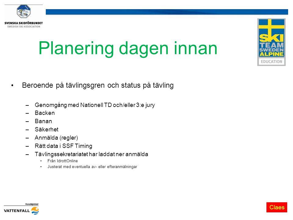 Planering dagen innan Beroende på tävlingsgren och status på tävling –Genomgång med Nationell TD och/eller 3:e jury –Backen –Banan –Säkerhet –Anmälda (regler) –Rätt data i SSF Timing –Tävlingssekretariatet har laddat ner anmälda Från IdrottOnline Justerat med eventuella av- eller efteranmälningar Claes