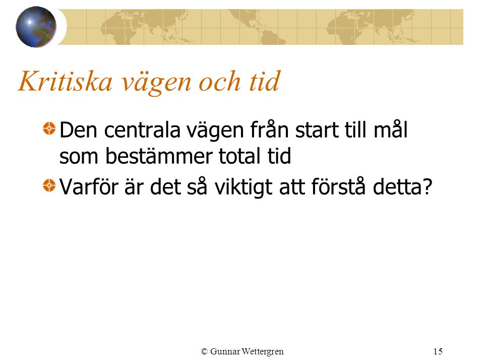 © Gunnar Wettergren15 Kritiska vägen och tid Den centrala vägen från start till mål som bestämmer total tid Varför är det så viktigt att förstå detta?