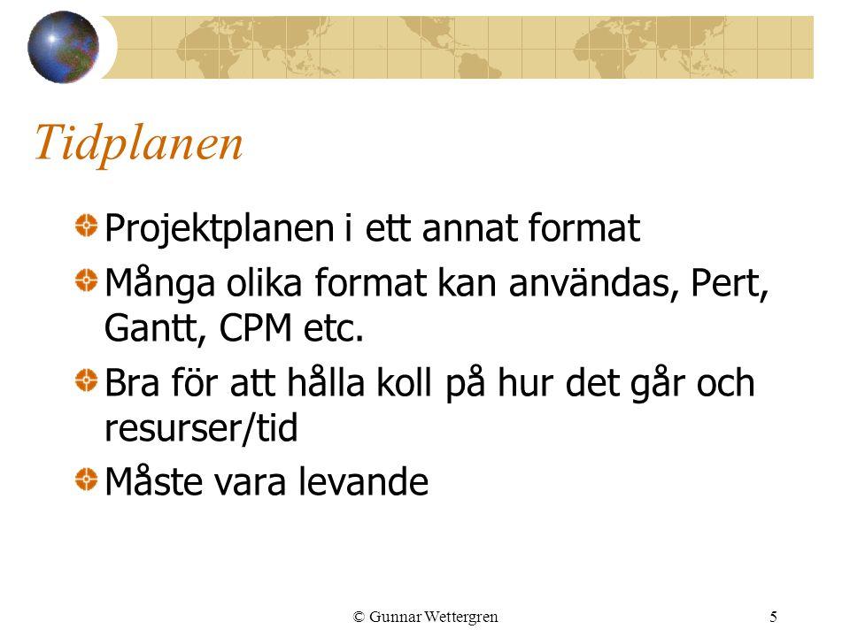 © Gunnar Wettergren5 Tidplanen Projektplanen i ett annat format Många olika format kan användas, Pert, Gantt, CPM etc. Bra för att hålla koll på hur d