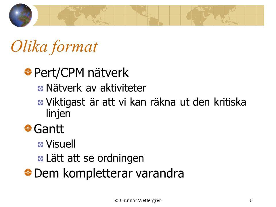 © Gunnar Wettergren6 Olika format Pert/CPM nätverk Nätverk av aktiviteter Viktigast är att vi kan räkna ut den kritiska linjen Gantt Visuell Lätt att