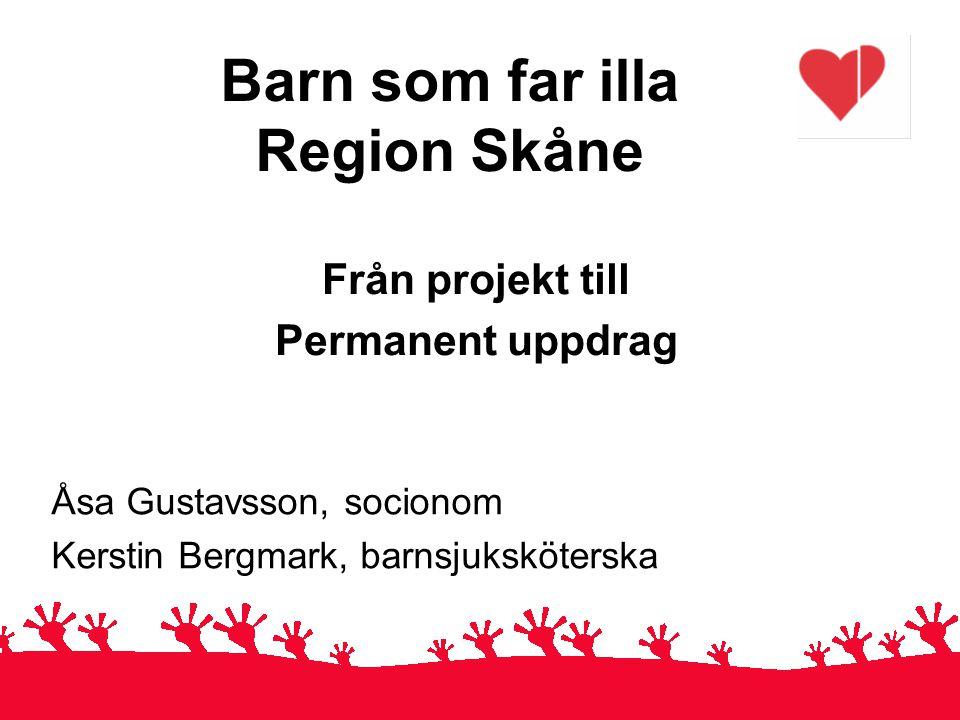 Barn som far illa Region Skåne Från projekt till Permanent uppdrag Åsa Gustavsson, socionom Kerstin Bergmark, barnsjuksköterska