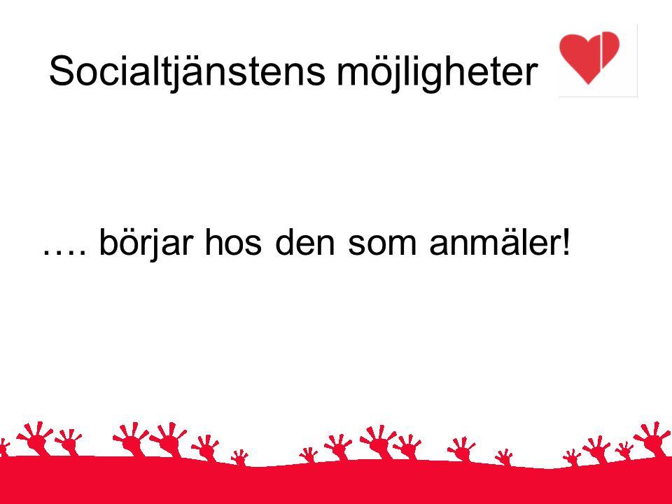 Socialtjänstens möjligheter …. börjar hos den som anmäler!