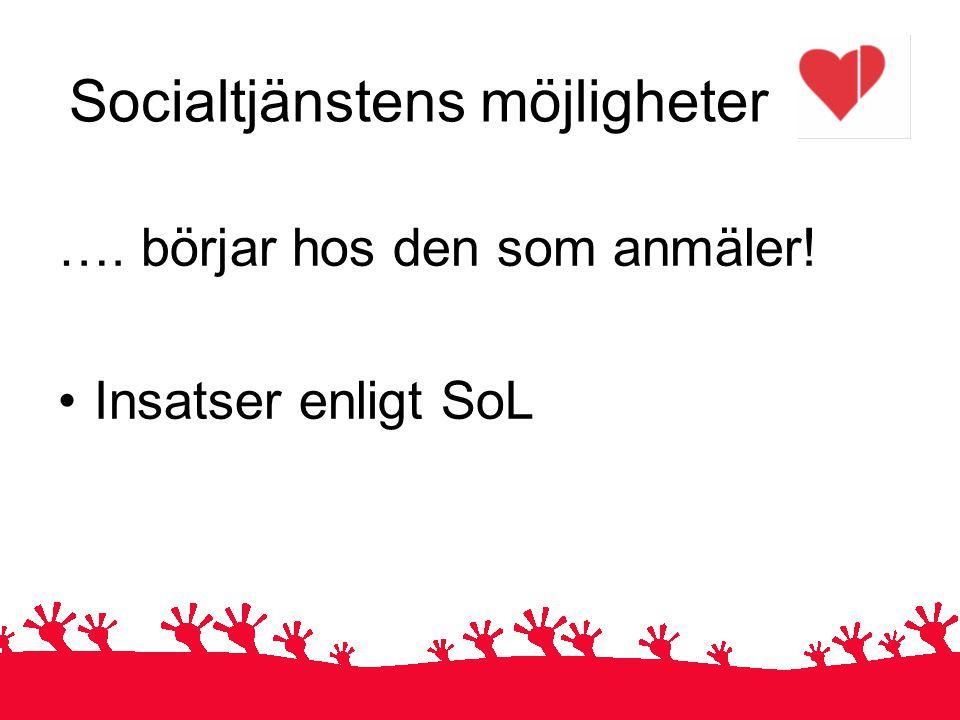 Socialtjänstens möjligheter …. börjar hos den som anmäler! Insatser enligt SoL