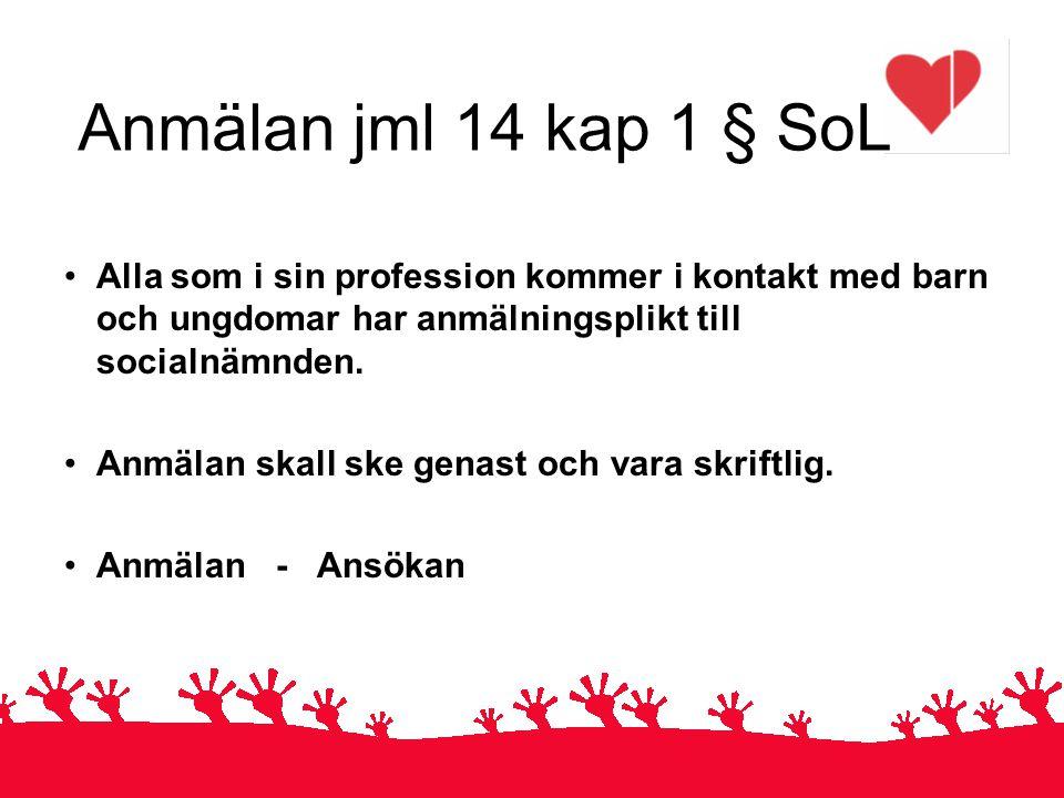 Anmälan jml 14 kap 1 § SoL Alla som i sin profession kommer i kontakt med barn och ungdomar har anmälningsplikt till socialnämnden. Anmälan skall ske