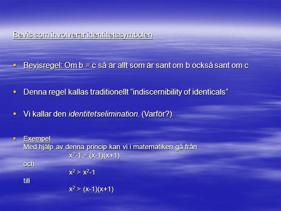 Bevis som involverar identitetssymbolen  Denna regel kallas traditionellt indiscernibility of identicals  Bevisregel: Om b = c så är allt som är sant om b också sant om c  Vi kallar den identitetselimination.