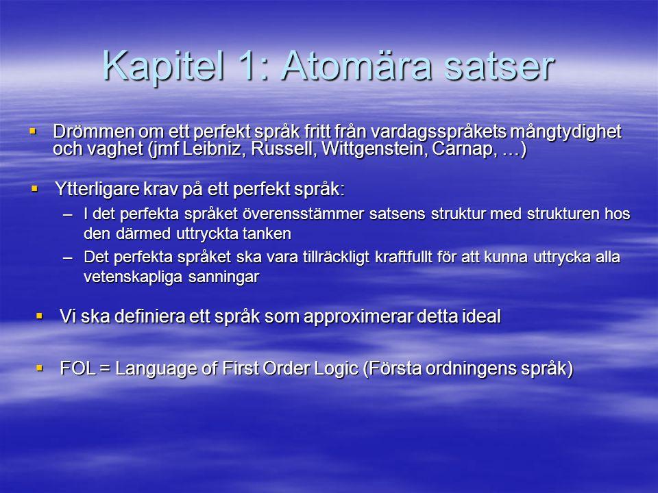 Kapitel 1: Atomära satser  Drömmen om ett perfekt språk fritt från vardagsspråkets mångtydighet och vaghet (jmf Leibniz, Russell, Wittgenstein, Carnap, …)  Ytterligare krav på ett perfekt språk: –I det perfekta språket överensstämmer satsens struktur med strukturen hos den därmed uttryckta tanken –Det perfekta språket ska vara tillräckligt kraftfullt för att kunna uttrycka alla vetenskapliga sanningar  Vi ska definiera ett språk som approximerar detta ideal  FOL = Language of First Order Logic (Första ordningens språk)