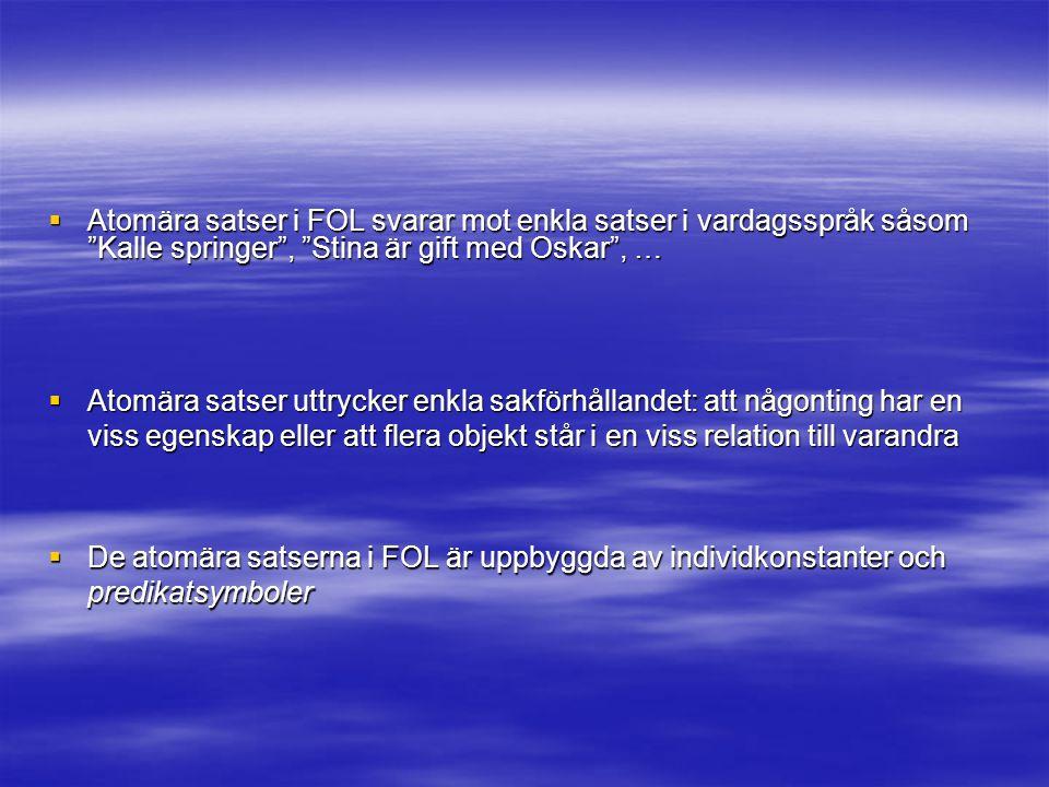  Atomära satser i FOL svarar mot enkla satser i vardagsspråk såsom Kalle springer , Stina är gift med Oskar , …  Atomära satser uttrycker enkla sakförhållandet: att någonting har en viss egenskap eller att flera objekt står i en viss relation till varandra  De atomära satserna i FOL är uppbyggda av individkonstanter och predikatsymboler