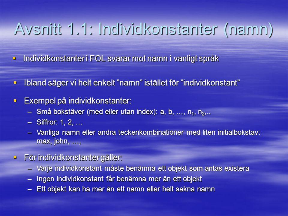 Avsnitt 1.1: Individkonstanter (namn)  Individkonstanter i FOL svarar mot namn i vanligt språk  Ibland säger vi helt enkelt namn istället för individkonstant  Exempel på individkonstanter: –Små bokstäver (med eller utan index): a, b, …, n 1, n 2,..