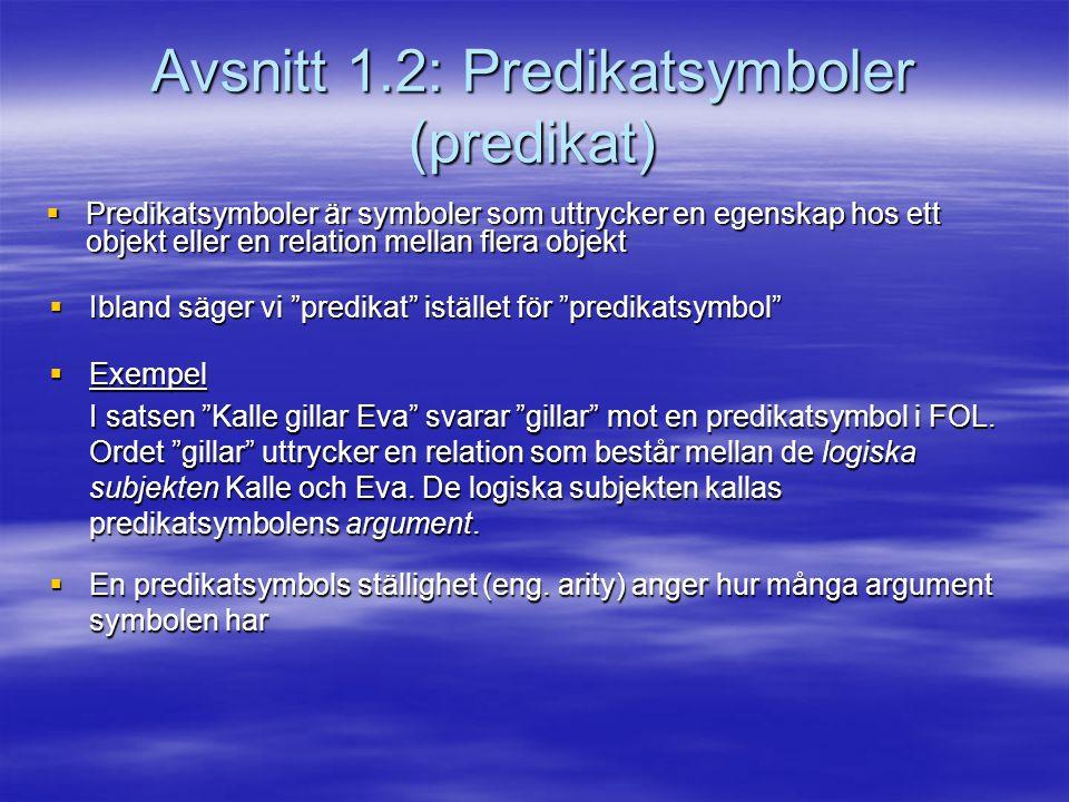 Avsnitt 1.2: Predikatsymboler (predikat)  Predikatsymboler är symboler som uttrycker en egenskap hos ett objekt eller en relation mellan flera objekt  Ibland säger vi predikat istället för predikatsymbol  Exempel I satsen Kalle gillar Eva svarar gillar mot en predikatsymbol i FOL.