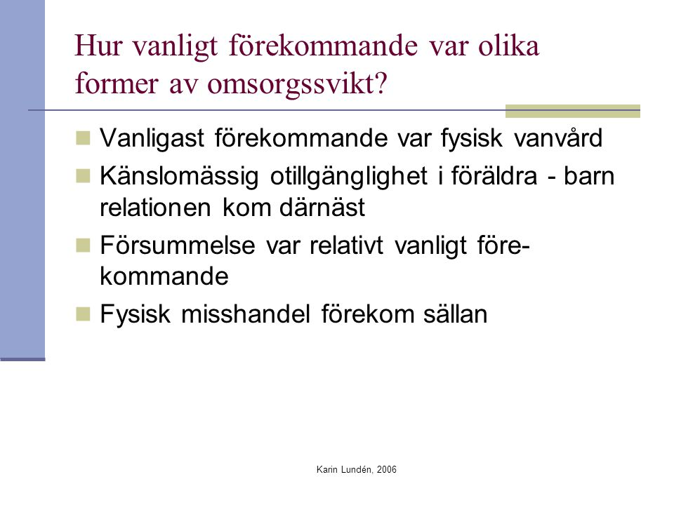 Karin Lundén, 2006 Hur vanligt förekommande var olika former av omsorgssvikt? Vanligast förekommande var fysisk vanvård Känslomässig otillgänglighet i