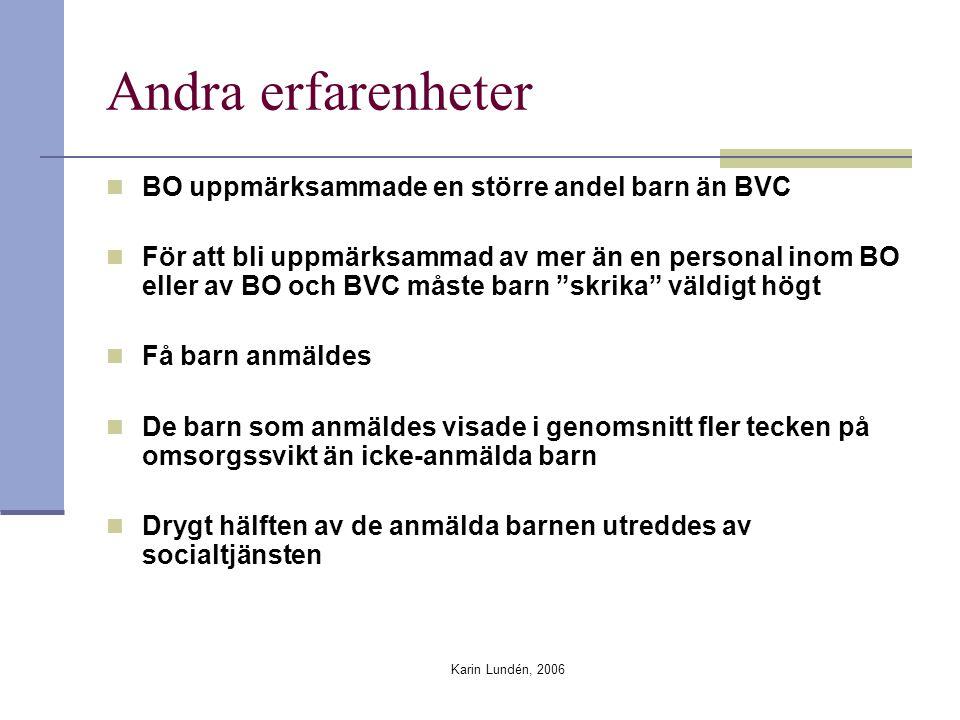 Karin Lundén, 2006 Andra erfarenheter BO uppmärksammade en större andel barn än BVC För att bli uppmärksammad av mer än en personal inom BO eller av BO och BVC måste barn skrika väldigt högt Få barn anmäldes De barn som anmäldes visade i genomsnitt fler tecken på omsorgssvikt än icke-anmälda barn Drygt hälften av de anmälda barnen utreddes av socialtjänsten