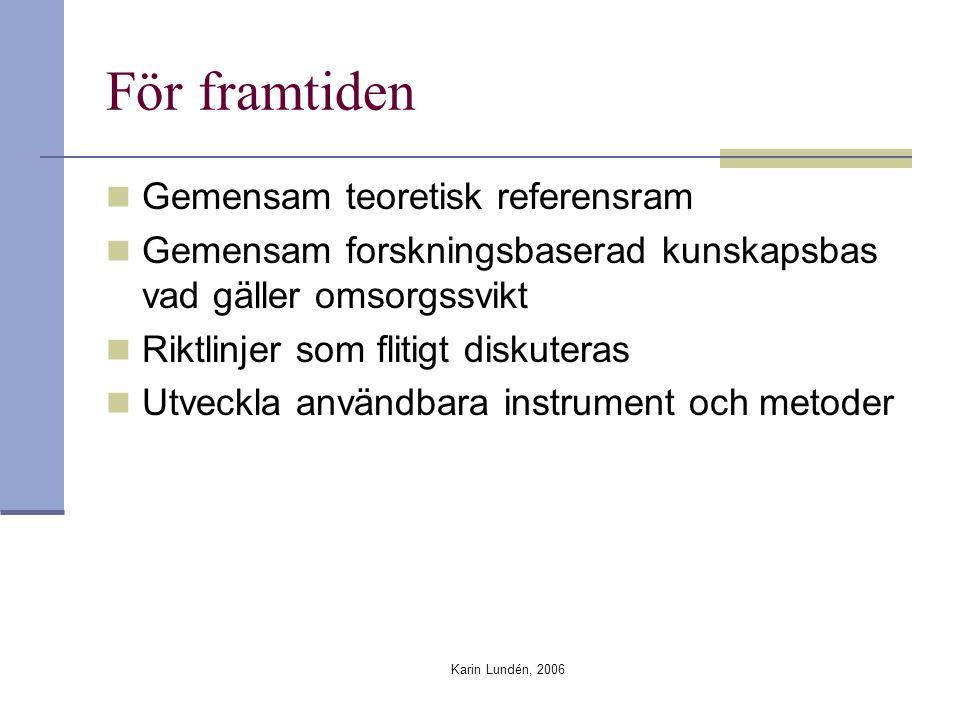 Karin Lundén, 2006 För framtiden Gemensam teoretisk referensram Gemensam forskningsbaserad kunskapsbas vad gäller omsorgssvikt Riktlinjer som flitigt