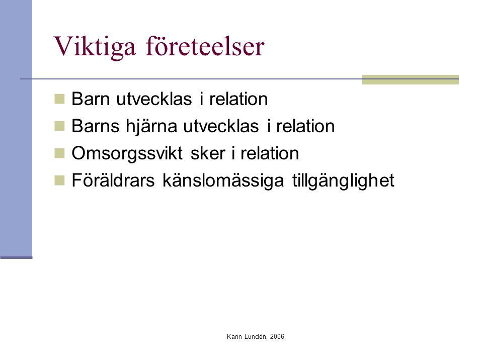 Karin Lundén, 2006 Viktiga företeelser Barn utvecklas i relation Barns hjärna utvecklas i relation Omsorgssvikt sker i relation Föräldrars känslomässi