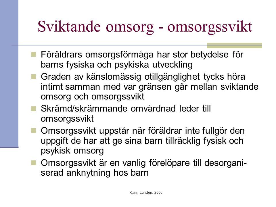 Karin Lundén, 2006 Sviktande omsorg - omsorgssvikt Föräldrars omsorgsförmåga har stor betydelse för barns fysiska och psykiska utveckling Graden av känslomässig otillgänglighet tycks höra intimt samman med var gränsen går mellan sviktande omsorg och omsorgssvikt Skrämd/skrämmande omvårdnad leder till omsorgssvikt Omsorgssvikt uppstår när föräldrar inte fullgör den uppgift de har att ge sina barn tillräcklig fysisk och psykisk omsorg Omsorgssvikt är en vanlig förelöpare till desorgani- serad anknytning hos barn