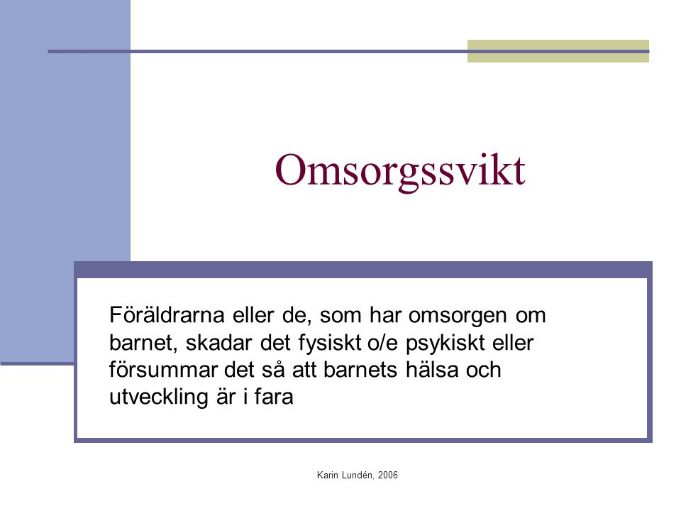 Karin Lundén, 2006 Omsorgssvikt Föräldrarna eller de, som har omsorgen om barnet, skadar det fysiskt o/e psykiskt eller försummar det så att barnets hälsa och utveckling är i fara