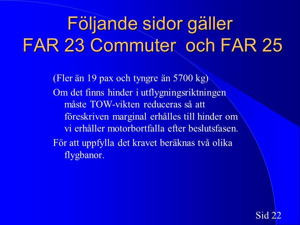 Sid 22 Följande sidor gäller FAR 23 Commuter och FAR 25 (Fler än 19 pax och tyngre än 5700 kg) Om det finns hinder i utflygningsriktningen måste TOW-vikten reduceras så att föreskriven marginal erhålles till hinder om vi erhåller motorbortfalla efter beslutsfasen.