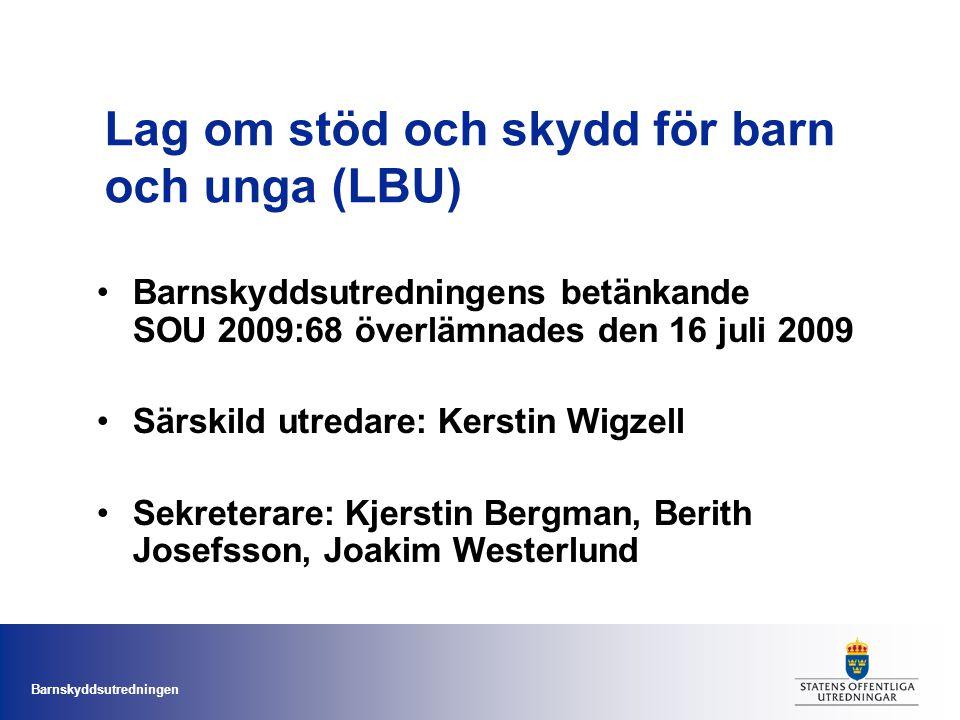 Barnskyddsutredningen Lag om stöd och skydd för barn och unga (LBU) Barnskyddsutredningens betänkande SOU 2009:68 överlämnades den 16 juli 2009 Särskild utredare: Kerstin Wigzell Sekreterare: Kjerstin Bergman, Berith Josefsson, Joakim Westerlund