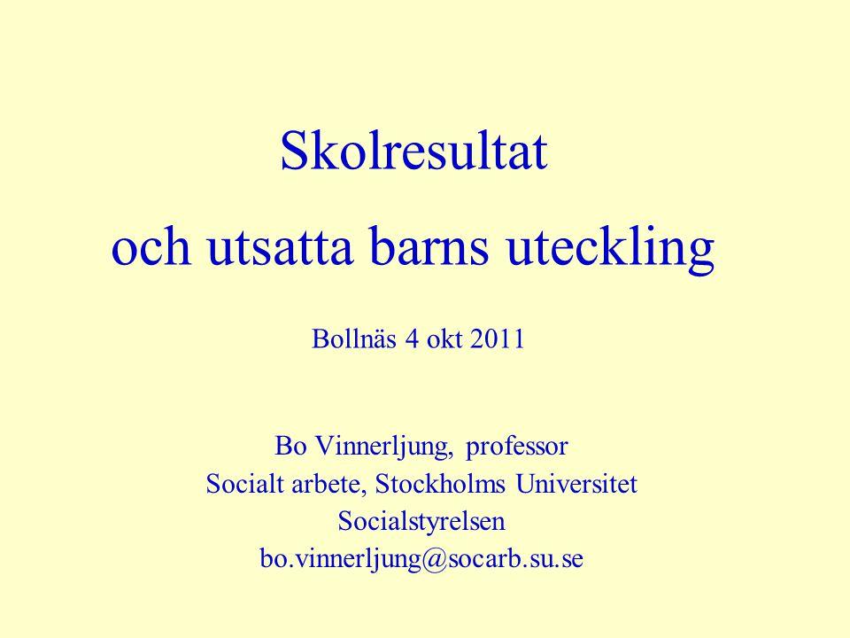 Skolresultat och utsatta barns uteckling Bollnäs 4 okt 2011 Bo Vinnerljung, professor Socialt arbete, Stockholms Universitet Socialstyrelsen bo.vinnerljung@socarb.su.se