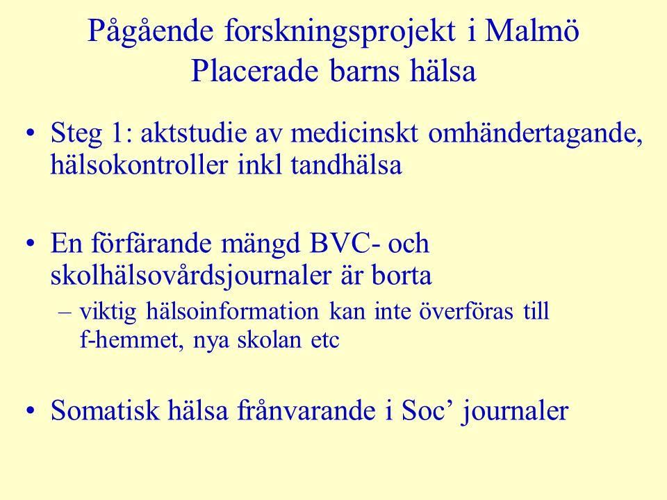 Pågående forskningsprojekt i Malmö Placerade barns hälsa Steg 1: aktstudie av medicinskt omhändertagande, hälsokontroller inkl tandhälsa En förfärande mängd BVC- och skolhälsovårdsjournaler är borta –viktig hälsoinformation kan inte överföras till f-hemmet, nya skolan etc Somatisk hälsa frånvarande i Soc' journaler
