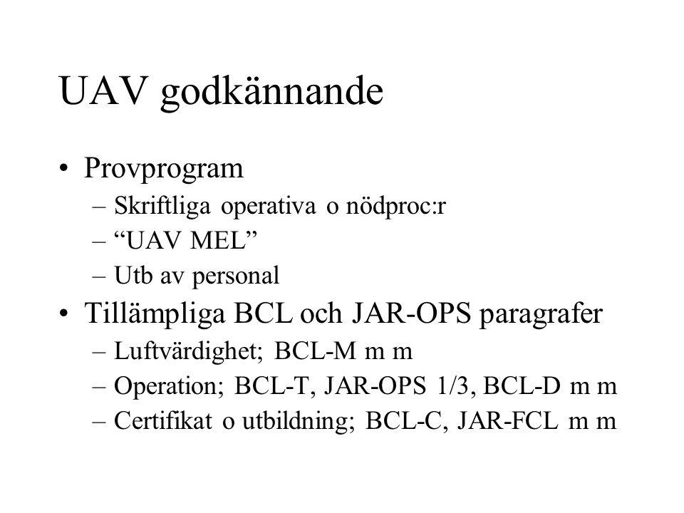 UAV godkännande Provprogram –Skriftliga operativa o nödproc:r – UAV MEL –Utb av personal Tillämpliga BCL och JAR-OPS paragrafer –Luftvärdighet; BCL-M m m –Operation; BCL-T, JAR-OPS 1/3, BCL-D m m –Certifikat o utbildning; BCL-C, JAR-FCL m m