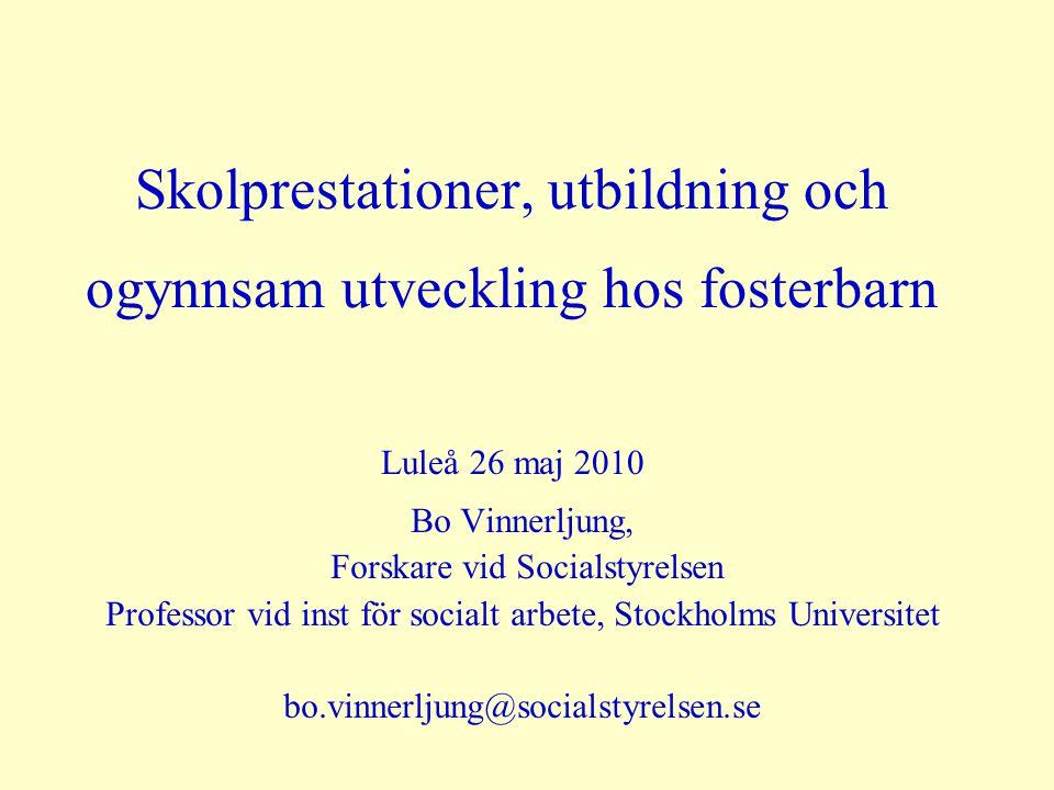 Skolprestationer, utbildning och ogynnsam utveckling hos fosterbarn Luleå 26 maj 2010 Bo Vinnerljung, Forskare vid Socialstyrelsen Professor vid inst