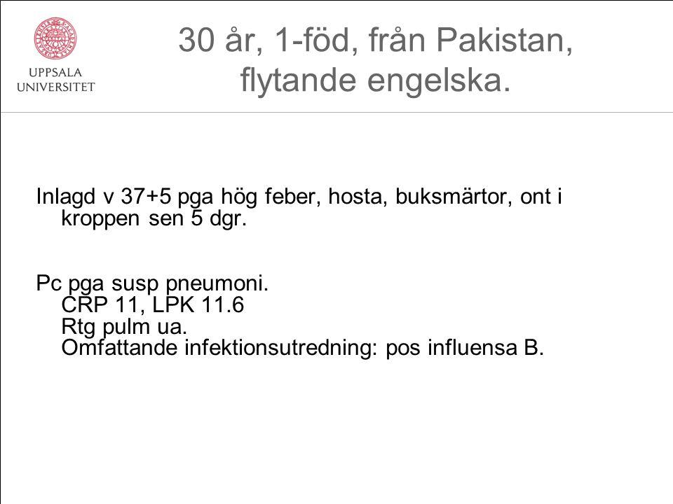 30 år, 1-föd, från Pakistan, flytande engelska. Inlagd v 37+5 pga hög feber, hosta, buksmärtor, ont i kroppen sen 5 dgr. Pc pga susp pneumoni. CRP 11,