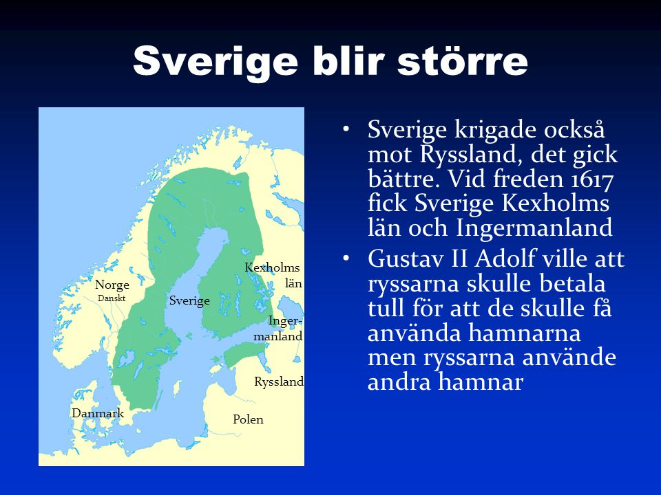Sverige blir större Sverige krigade också mot Ryssland, det gick bättre. Vid freden 1617 fick Sverige Kexholms län och Ingermanland Gustav II Adolf vi