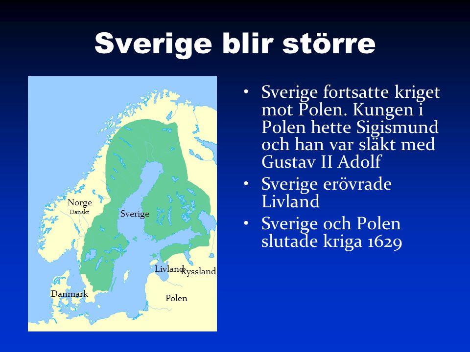 Sverige blir större Sverige fortsatte kriget mot Polen. Kungen i Polen hette Sigismund och han var släkt med Gustav II Adolf Sverige erövrade Livland