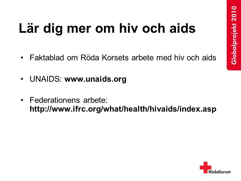 Lär dig mer om hiv och aids Faktablad om Röda Korsets arbete med hiv och aids UNAIDS: www.unaids.org Federationens arbete: http://www.ifrc.org/what/health/hivaids/index.asp