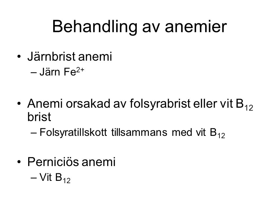 Behandling av anemier Järnbrist anemi –Järn Fe 2+ Anemi orsakad av folsyrabrist eller vit B 12 brist –Folsyratillskott tillsammans med vit B 12 Perniciös anemi –Vit B 12