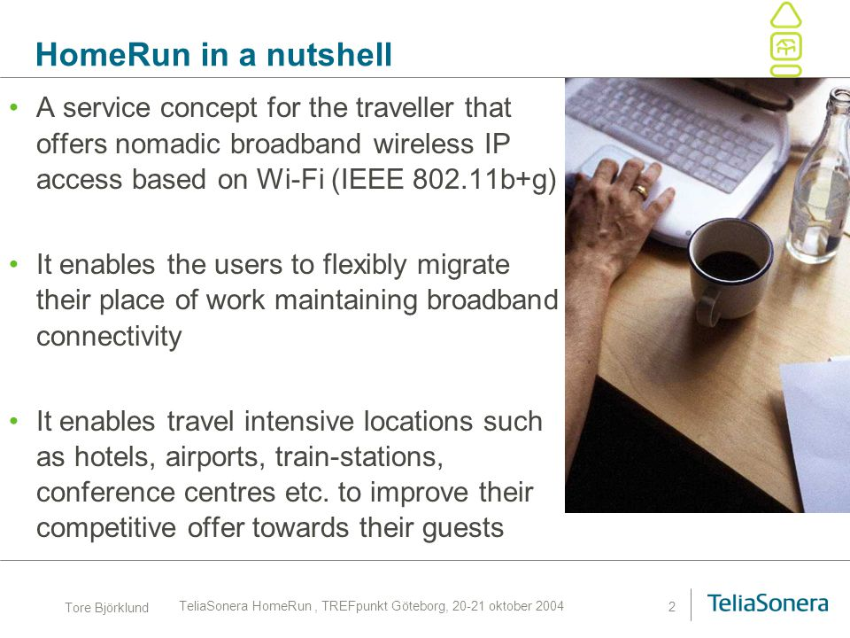Tore Björklund TeliaSonera HomeRun, TREFpunkt Göteborg, 20-21 oktober 2004 2 HomeRun in a nutshell A service concept for the traveller that offers nom