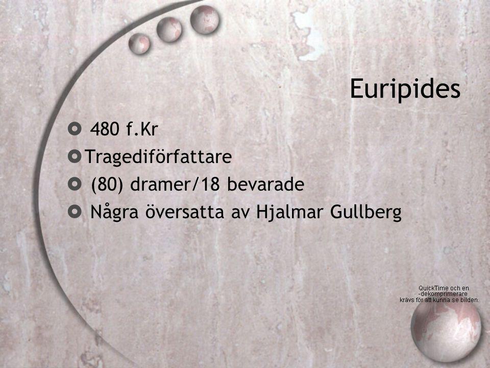 Euripides  480 f.Kr  Tragediförfattare  (80) dramer/18 bevarade  Några översatta av Hjalmar Gullberg