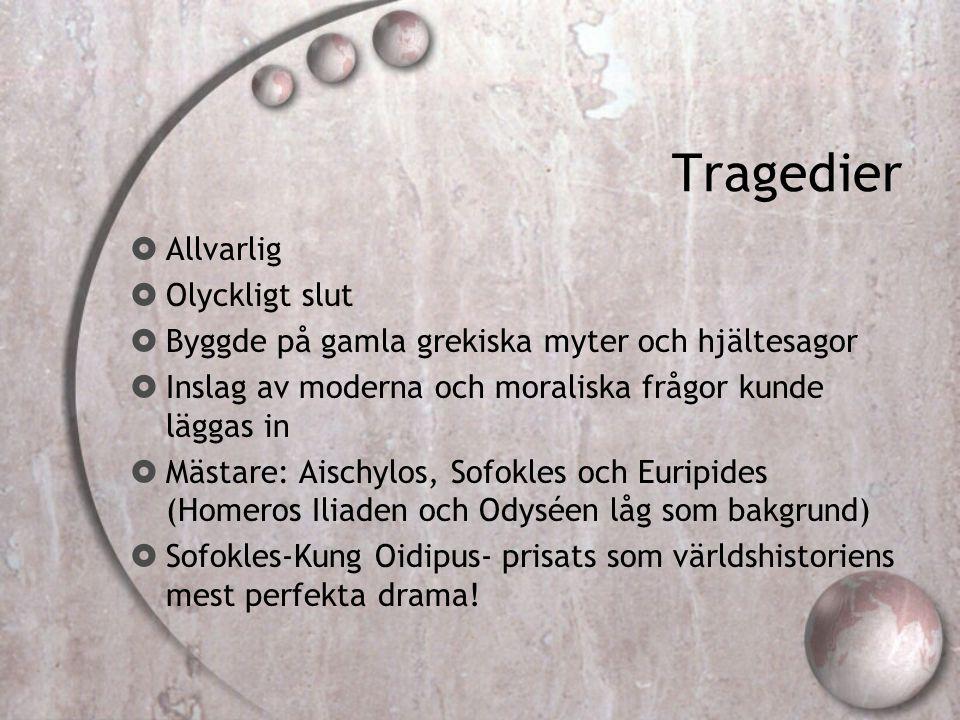 Tragedier  Allvarlig  Olyckligt slut  Byggde på gamla grekiska myter och hjältesagor  Inslag av moderna och moraliska frågor kunde läggas in  Mäs