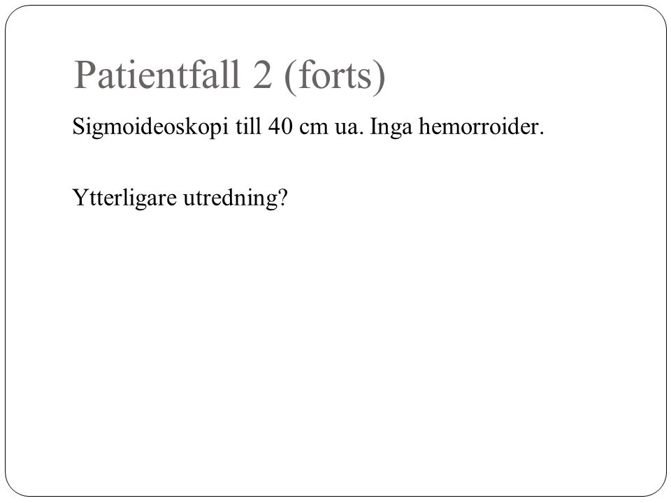 Patientfall 2 (forts) Sigmoideoskopi till 40 cm ua. Inga hemorroider. Ytterligare utredning?