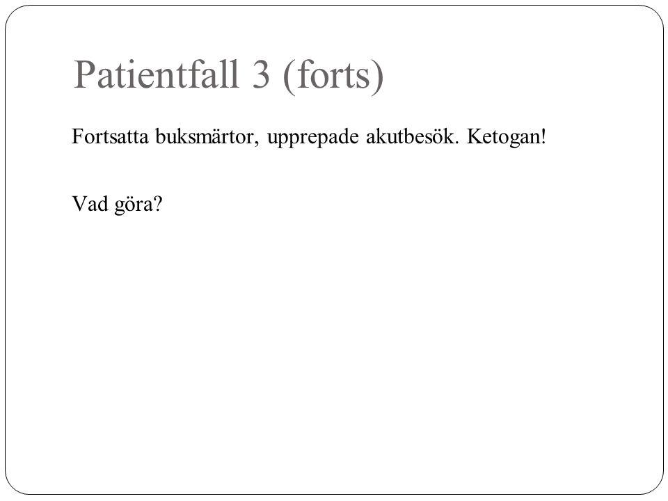 Patientfall 3 (forts) Fortsatta buksmärtor, upprepade akutbesök. Ketogan! Vad göra?