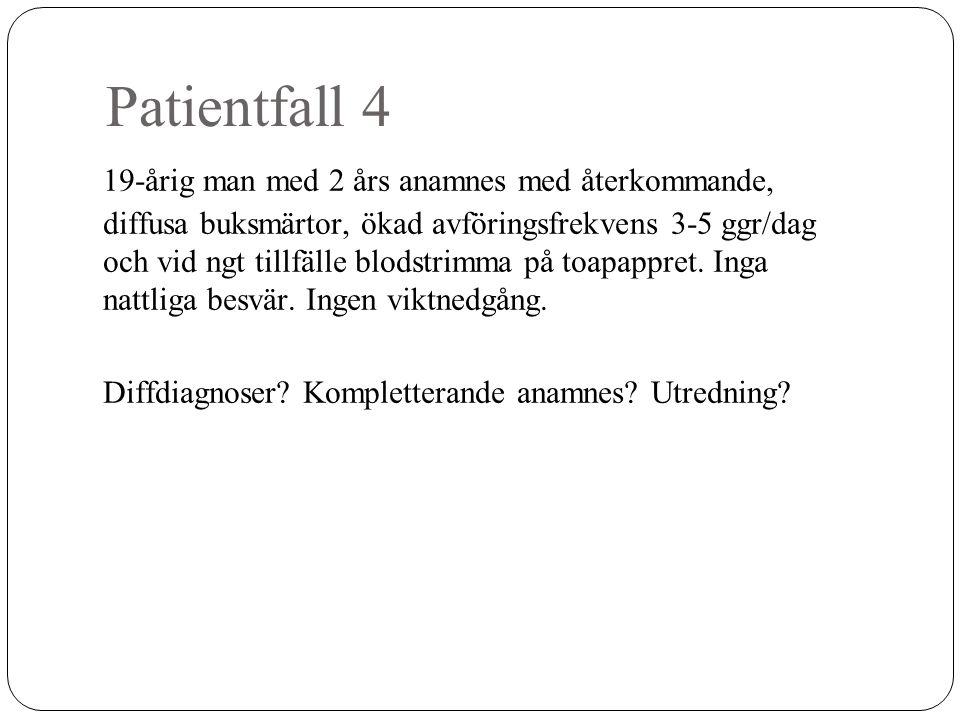 Patientfall 4 19-årig man med 2 års anamnes med återkommande, diffusa buksmärtor, ökad avföringsfrekvens 3-5 ggr/dag och vid ngt tillfälle blodstrimma