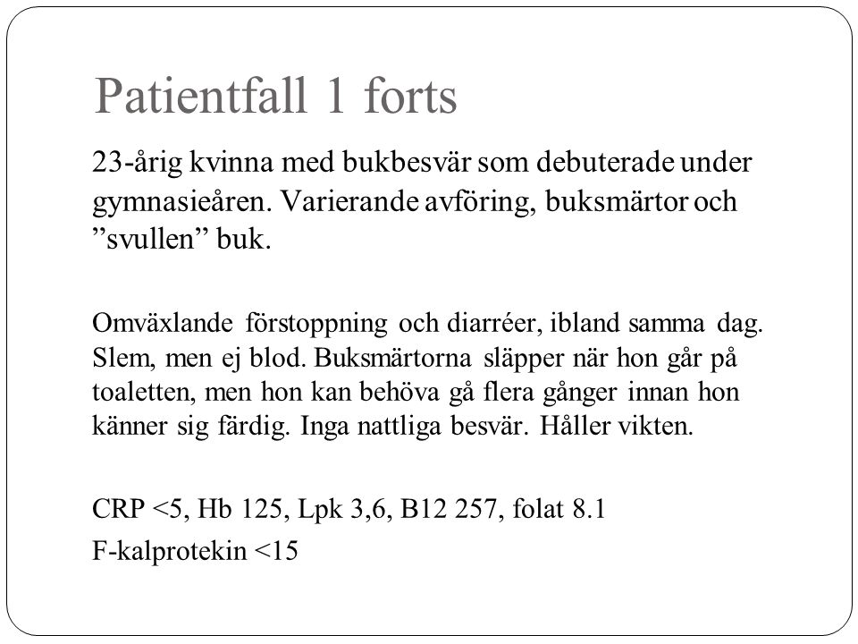 Rom III-kriterier IBS (2006) Obehag eller smärta från buken minst 3 dagar/månad de senaste 3 månaderna som är associerat med minst 2 av följande: - lindring vid tarmtömning - debut i samband med förändrad tarmtömningsfrekvens - debut i samband med förändrad form/utseende av avföringen