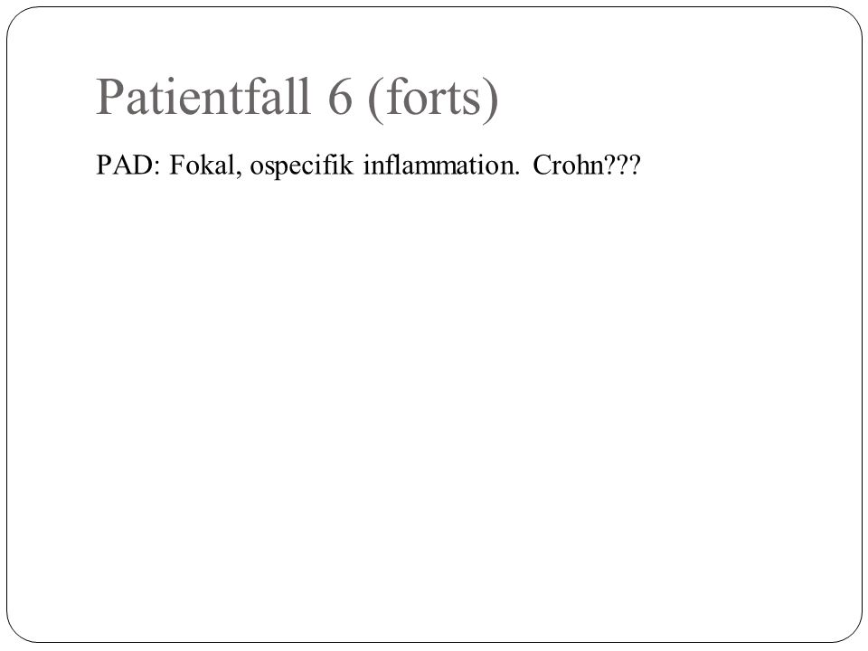 Patientfall 6 (forts) PAD: Fokal, ospecifik inflammation. Crohn???