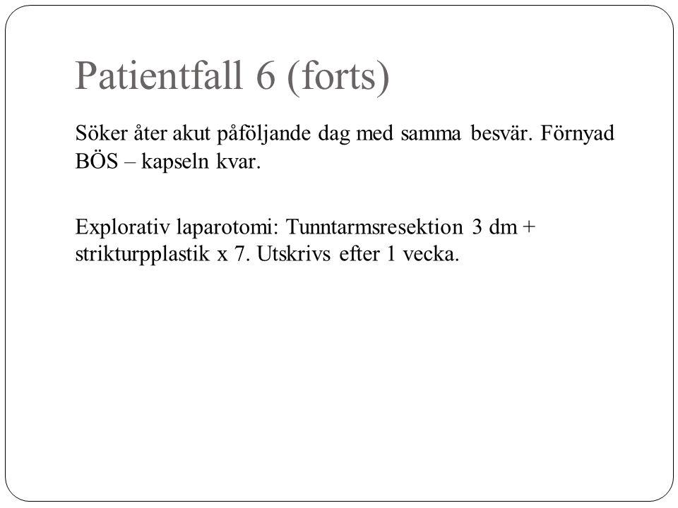 Patientfall 6 (forts) Söker åter akut påföljande dag med samma besvär. Förnyad BÖS – kapseln kvar. Explorativ laparotomi: Tunntarmsresektion 3 dm + st