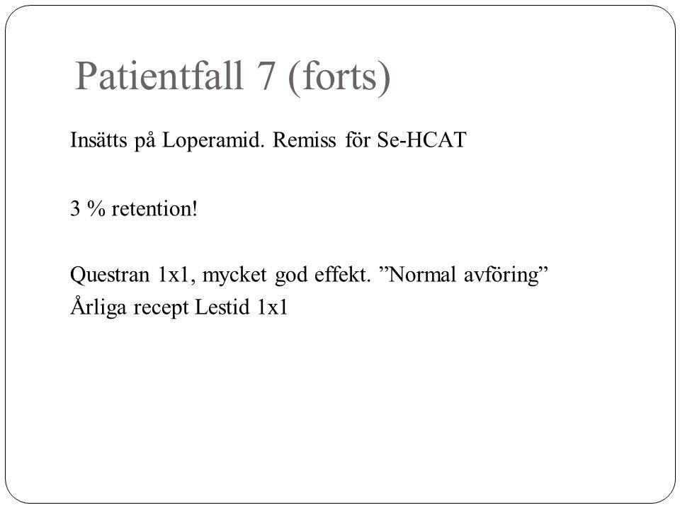 """Patientfall 7 (forts) Insätts på Loperamid. Remiss för Se-HCAT 3 % retention! Questran 1x1, mycket god effekt. """"Normal avföring"""" Årliga recept Lestid"""