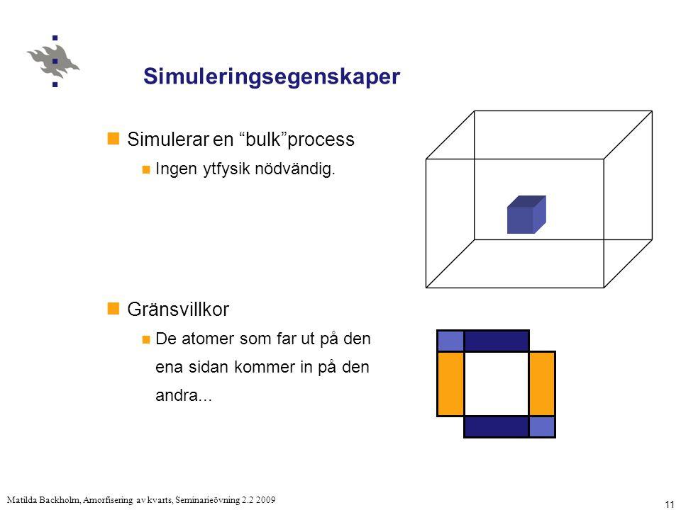 11 Matilda Backholm, Amorfisering av kvarts, Seminarieövning 2.2 2009 Simuleringsegenskaper Simulerar en bulk process Ingen ytfysik nödvändig.