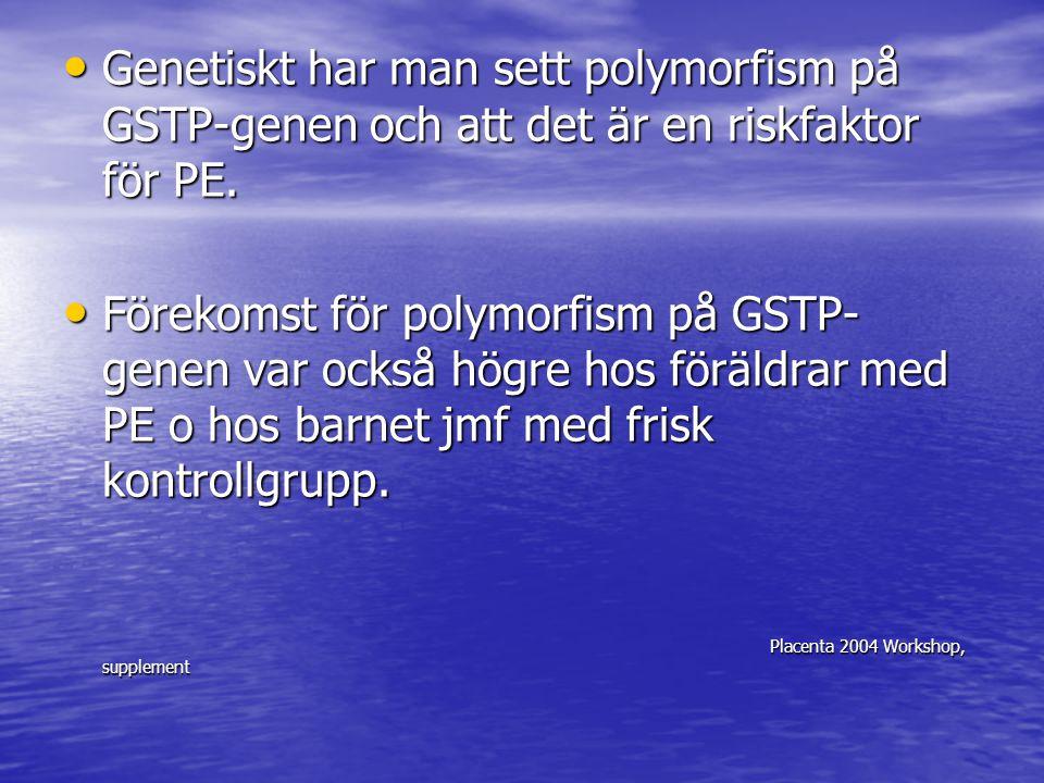 Genetiskt har man sett polymorfism på GSTP-genen och att det är en riskfaktor för PE. Genetiskt har man sett polymorfism på GSTP-genen och att det är