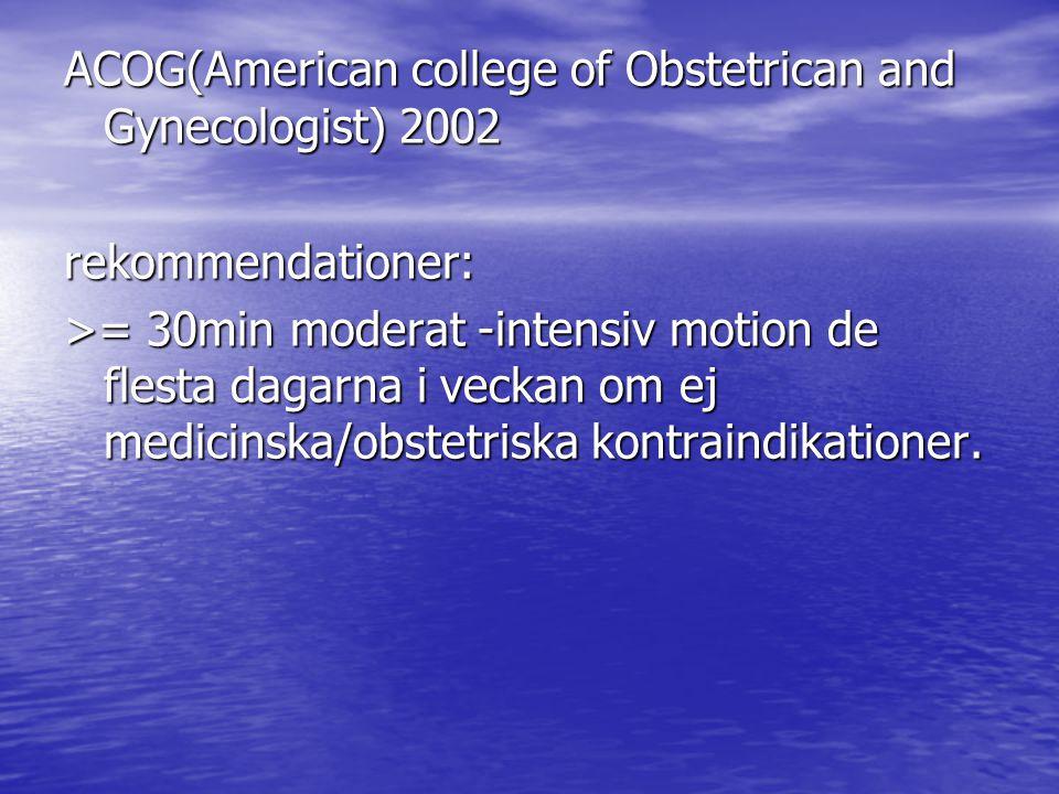 ACOG(American college of Obstetrican and Gynecologist) 2002 rekommendationer: >= 30min moderat -intensiv motion de flesta dagarna i veckan om ej medic