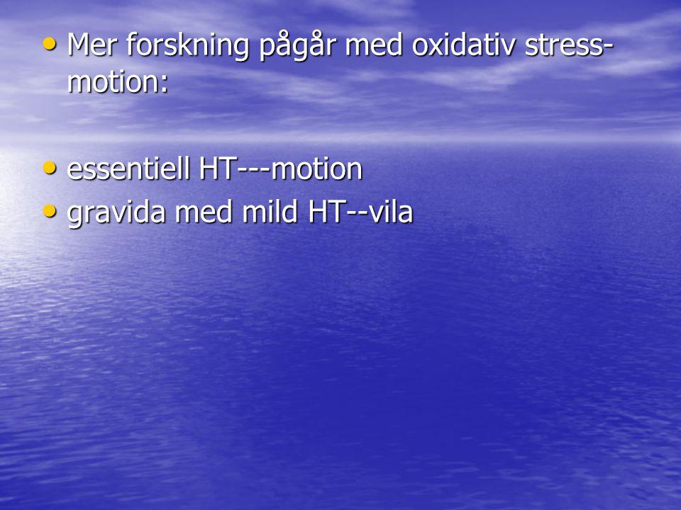 Mer forskning pågår med oxidativ stress- motion: Mer forskning pågår med oxidativ stress- motion: essentiell HT---motion essentiell HT---motion gravida med mild HT--vila gravida med mild HT--vila