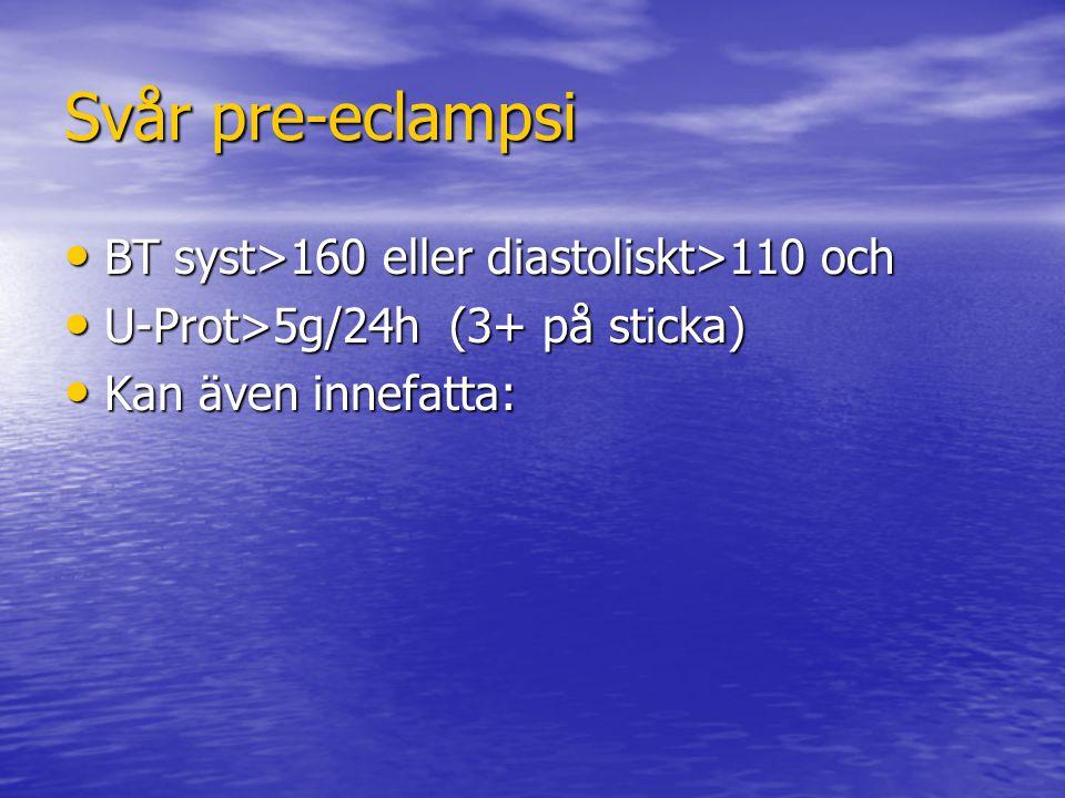 Svår pre-eclampsi BT syst>160 eller diastoliskt>110 och BT syst>160 eller diastoliskt>110 och U-Prot>5g/24h (3+ på sticka) U-Prot>5g/24h (3+ på sticka) Kan även innefatta: Kan även innefatta: