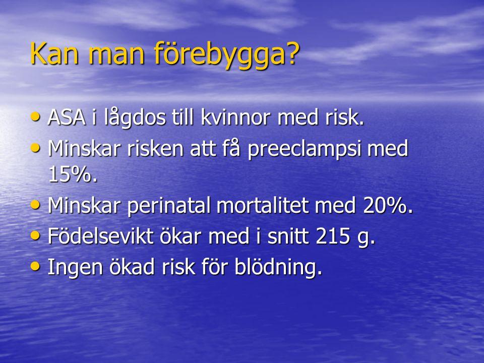 Kan man förebygga? ASA i lågdos till kvinnor med risk. ASA i lågdos till kvinnor med risk. Minskar risken att få preeclampsi med 15%. Minskar risken a
