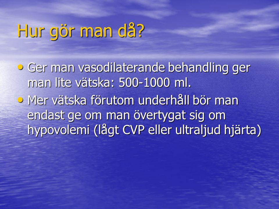 Hur gör man då? Ger man vasodilaterande behandling ger man lite vätska: 500-1000 ml. Ger man vasodilaterande behandling ger man lite vätska: 500-1000